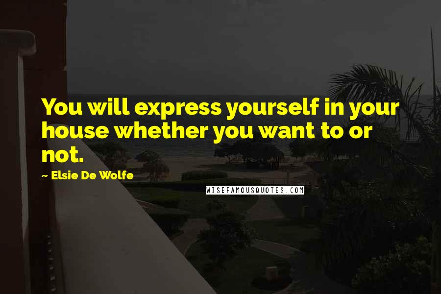 Elsie De Wolfe quotes: You will express yourself in your house whether you want to or not.