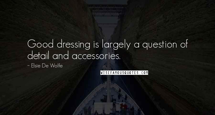 Elsie De Wolfe quotes: Good dressing is largely a question of detail and accessories.