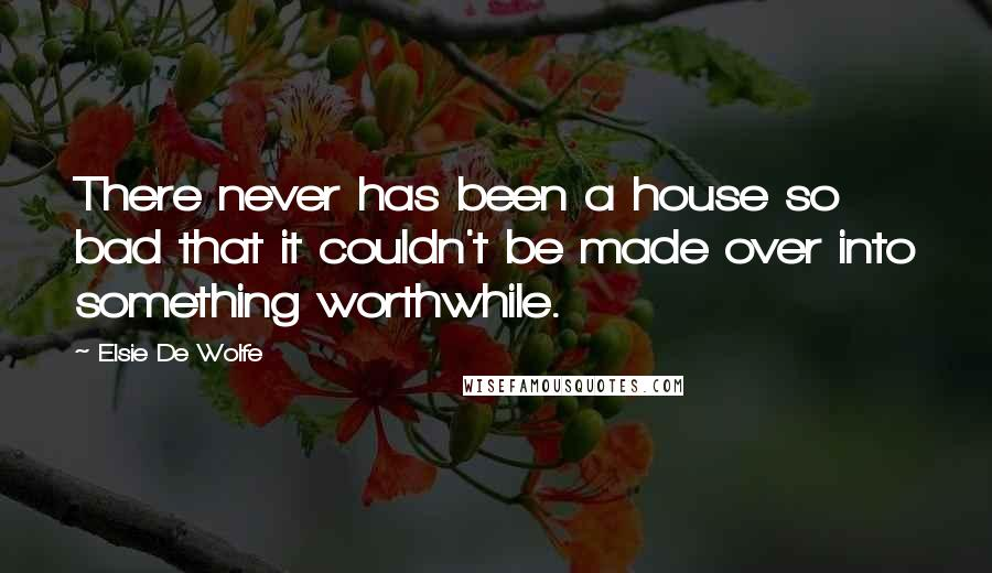 Elsie De Wolfe quotes: There never has been a house so bad that it couldn't be made over into something worthwhile.
