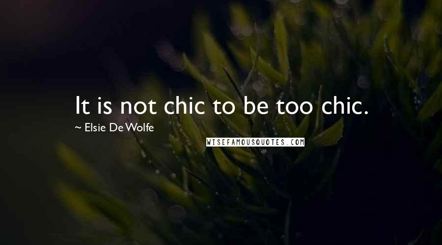 Elsie De Wolfe quotes: It is not chic to be too chic.