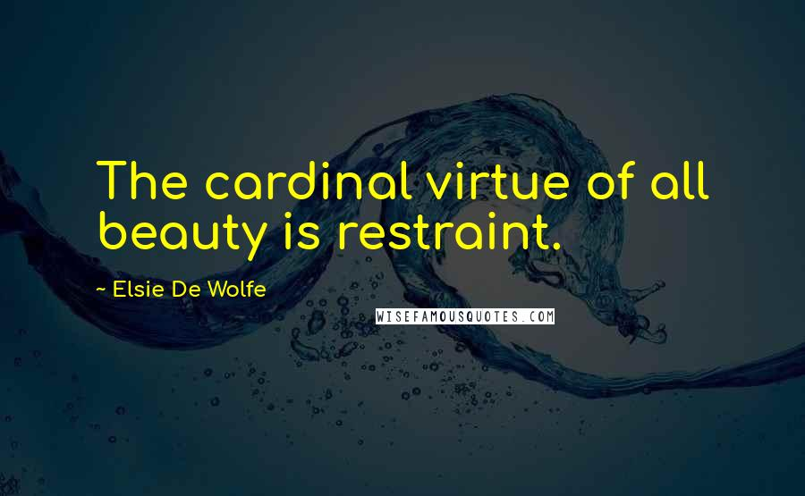 Elsie De Wolfe quotes: The cardinal virtue of all beauty is restraint.
