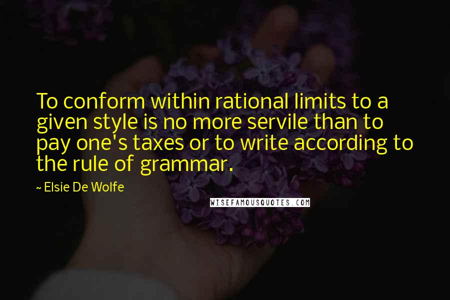 Elsie De Wolfe quotes: To conform within rational limits to a given style is no more servile than to pay one's taxes or to write according to the rule of grammar.