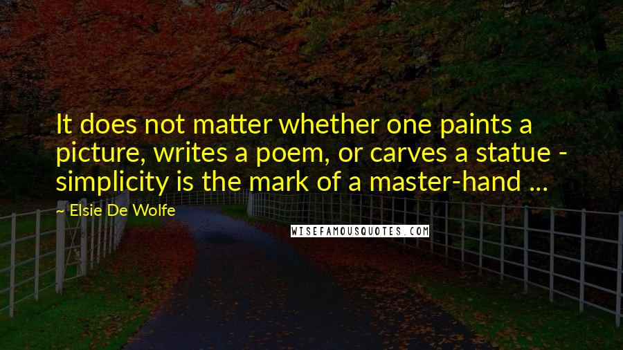 Elsie De Wolfe quotes: It does not matter whether one paints a picture, writes a poem, or carves a statue - simplicity is the mark of a master-hand ...