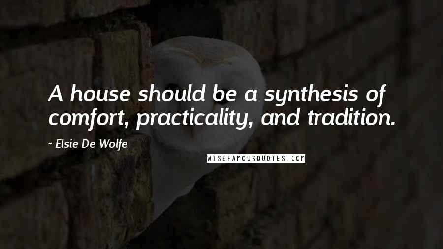 Elsie De Wolfe quotes: A house should be a synthesis of comfort, practicality, and tradition.