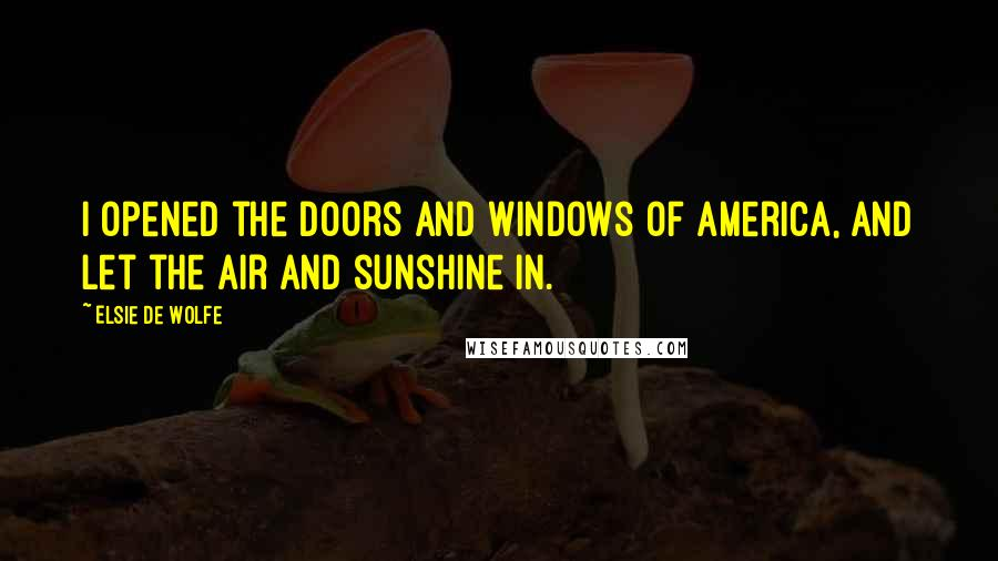 Elsie De Wolfe quotes: I opened the doors and windows of America, and let the air and sunshine in.