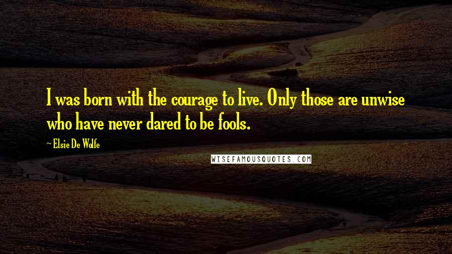 Elsie De Wolfe quotes: I was born with the courage to live. Only those are unwise who have never dared to be fools.