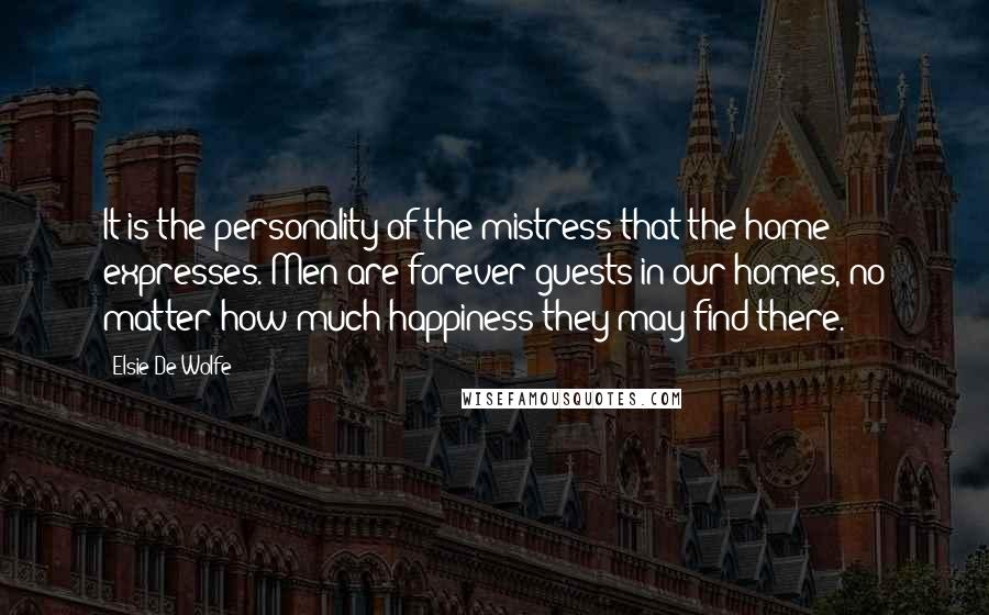 Elsie De Wolfe quotes: It is the personality of the mistress that the home expresses. Men are forever guests in our homes, no matter how much happiness they may find there.