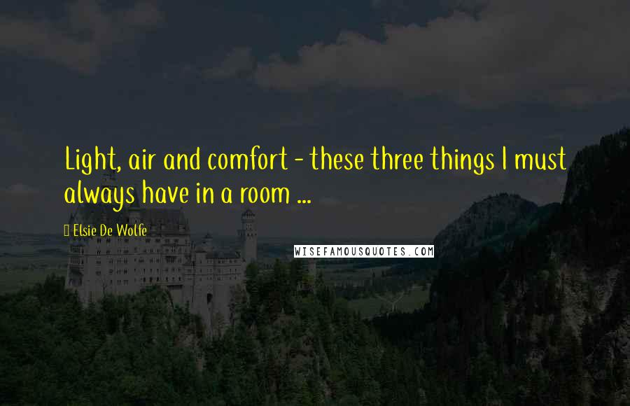 Elsie De Wolfe quotes: Light, air and comfort - these three things I must always have in a room ...