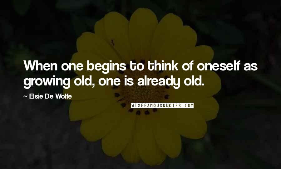 Elsie De Wolfe quotes: When one begins to think of oneself as growing old, one is already old.