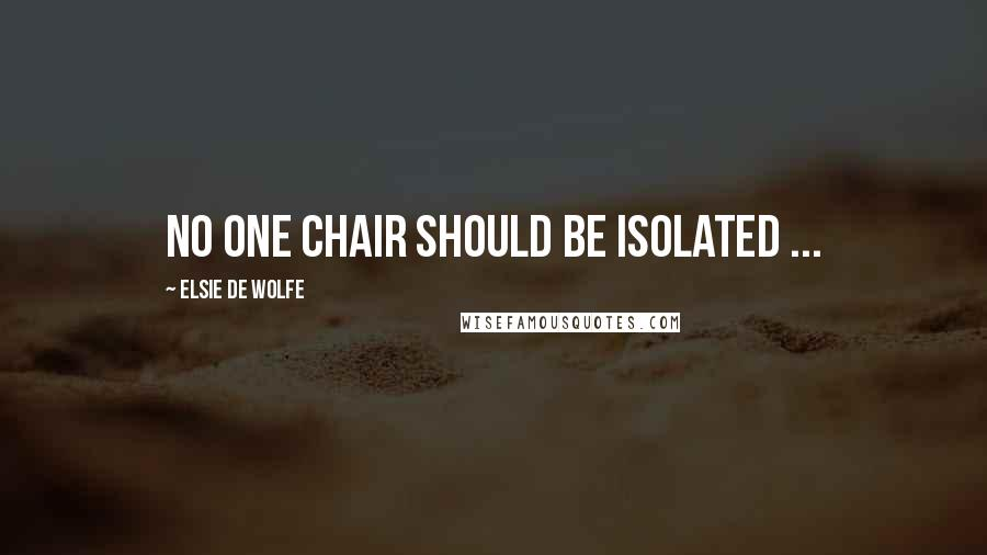 Elsie De Wolfe quotes: No one chair should be isolated ...
