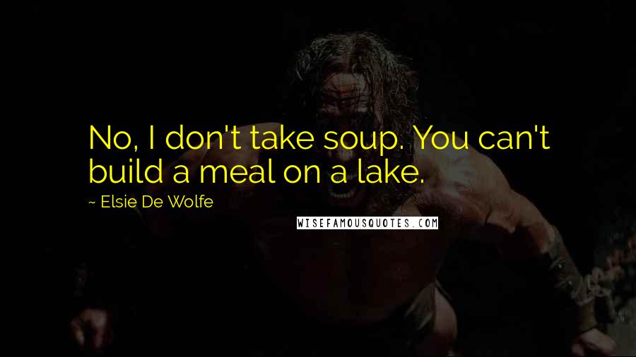 Elsie De Wolfe quotes: No, I don't take soup. You can't build a meal on a lake.
