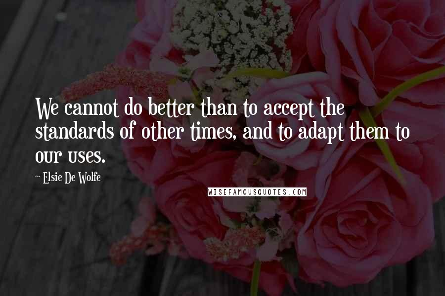 Elsie De Wolfe quotes: We cannot do better than to accept the standards of other times, and to adapt them to our uses.