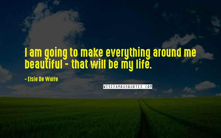 Elsie De Wolfe quotes: I am going to make everything around me beautiful - that will be my life.