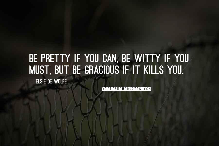 Elsie De Wolfe quotes: Be pretty if you can, be witty if you must, but be gracious if it kills you.