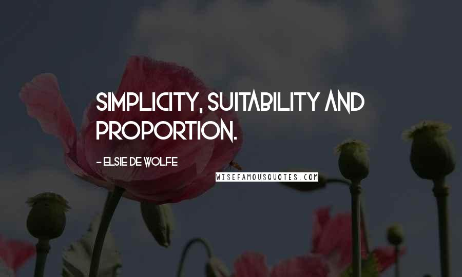 Elsie De Wolfe quotes: Simplicity, suitability and proportion.