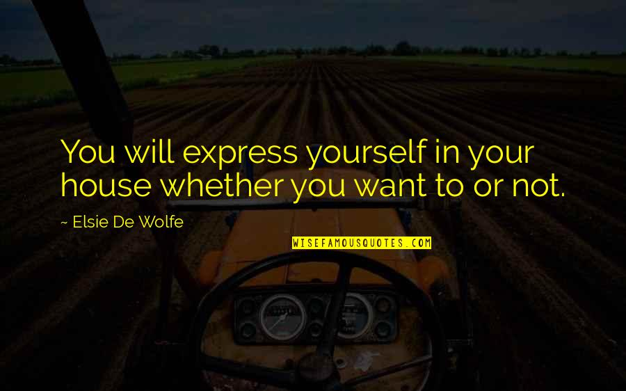 Elsie De Wolfe Quotes By Elsie De Wolfe: You will express yourself in your house whether