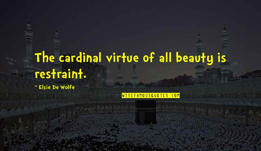 Elsie De Wolfe Quotes By Elsie De Wolfe: The cardinal virtue of all beauty is restraint.