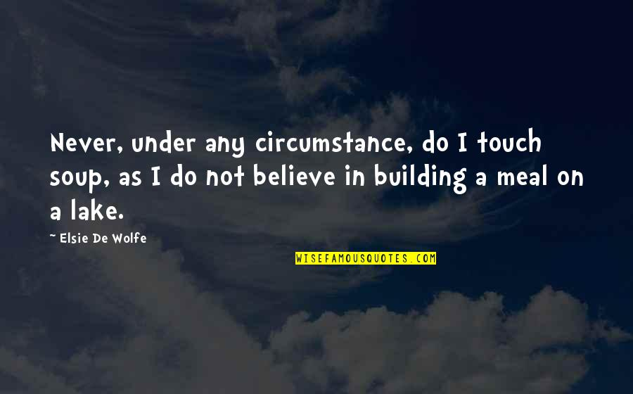 Elsie De Wolfe Quotes By Elsie De Wolfe: Never, under any circumstance, do I touch soup,