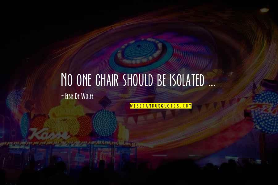 Elsie De Wolfe Quotes By Elsie De Wolfe: No one chair should be isolated ...