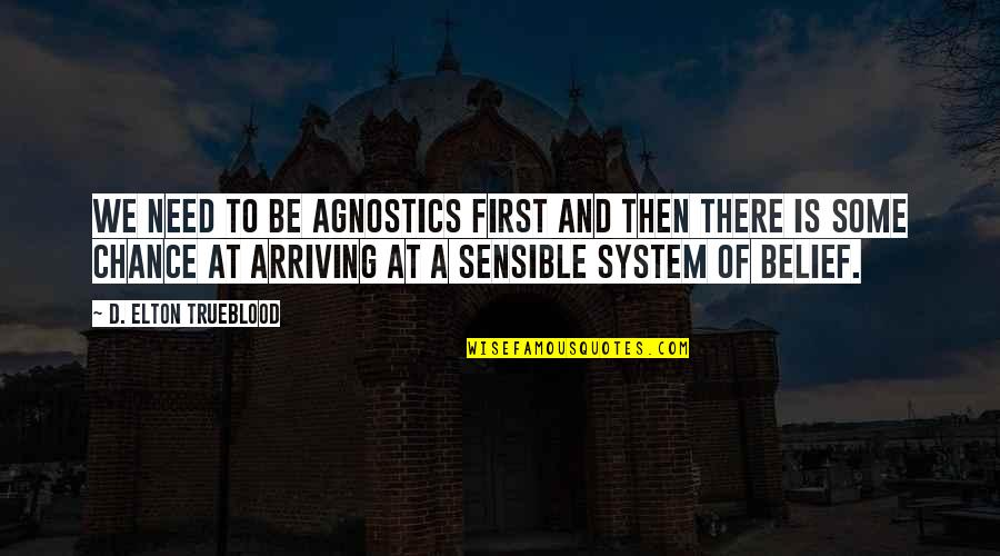 Elton Trueblood Quotes By D. Elton Trueblood: We need to be agnostics first and then