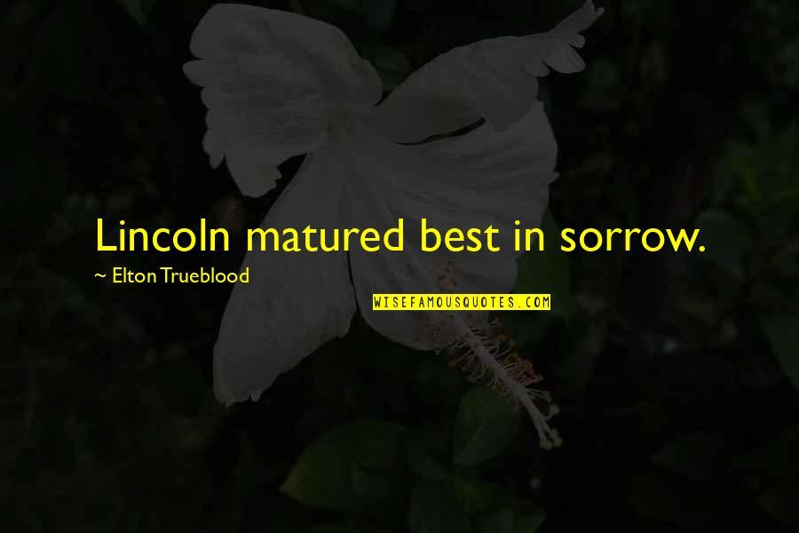Elton Trueblood Quotes By Elton Trueblood: Lincoln matured best in sorrow.