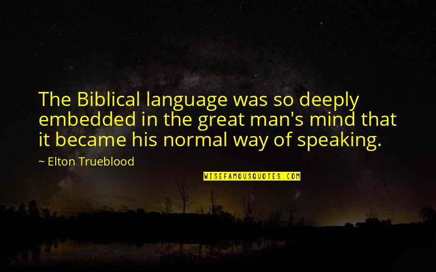 Elton Trueblood Quotes By Elton Trueblood: The Biblical language was so deeply embedded in