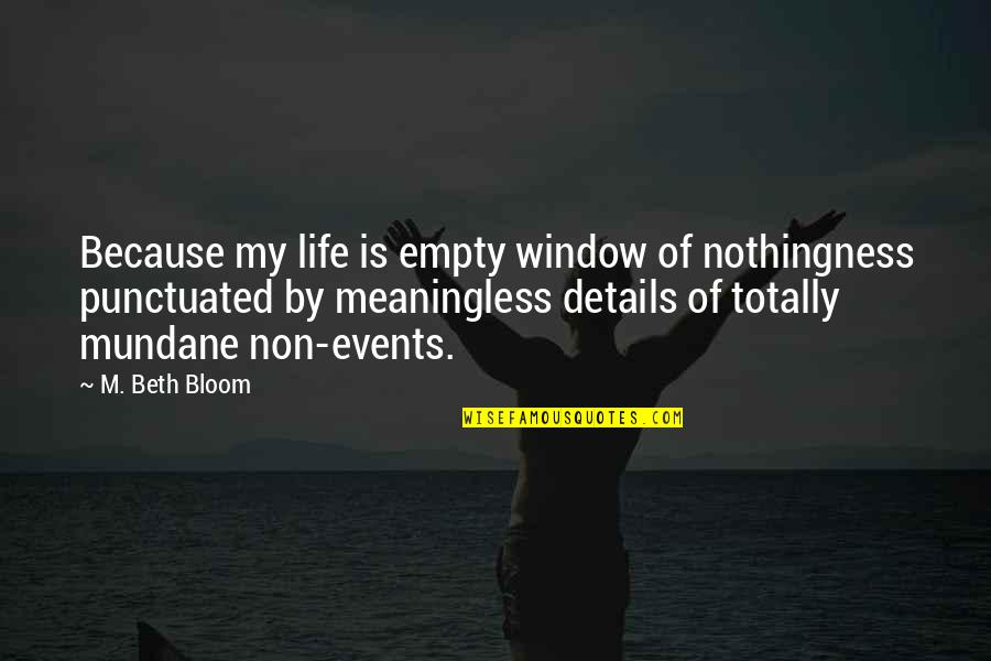 Elton Trueblood Quotes By M. Beth Bloom: Because my life is empty window of nothingness