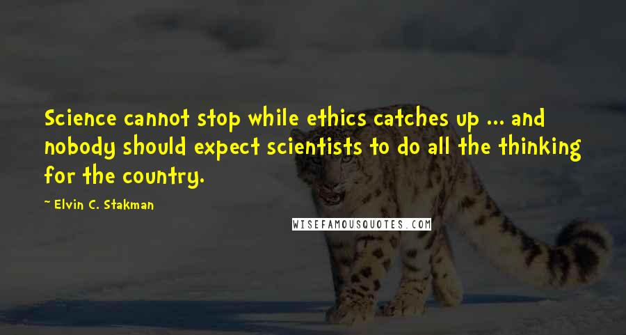 Elvin C. Stakman quotes: Science cannot stop while ethics catches up ... and nobody should expect scientists to do all the thinking for the country.