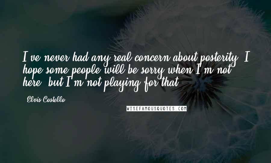 Elvis Costello quotes: I've never had any real concern about posterity. I hope some people will be sorry when I'm not here, but I'm not playing for that.