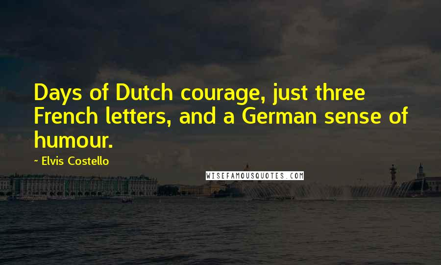Elvis Costello quotes: Days of Dutch courage, just three French letters, and a German sense of humour.
