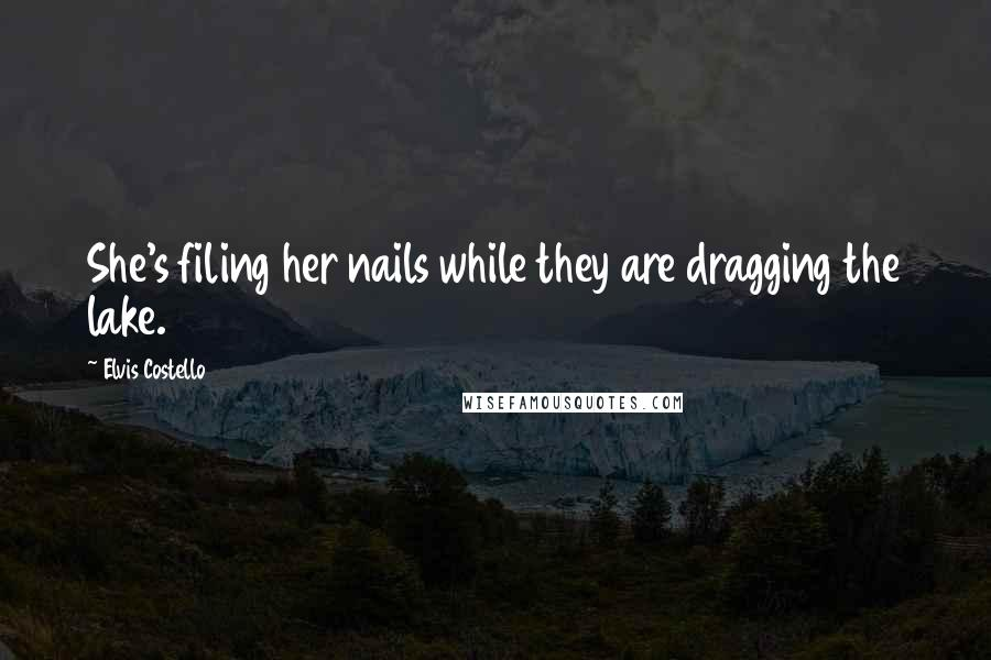 Elvis Costello quotes: She's filing her nails while they are dragging the lake.