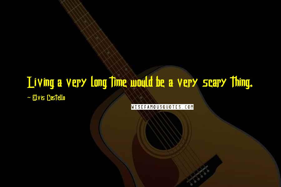 Elvis Costello quotes: Living a very long time would be a very scary thing.