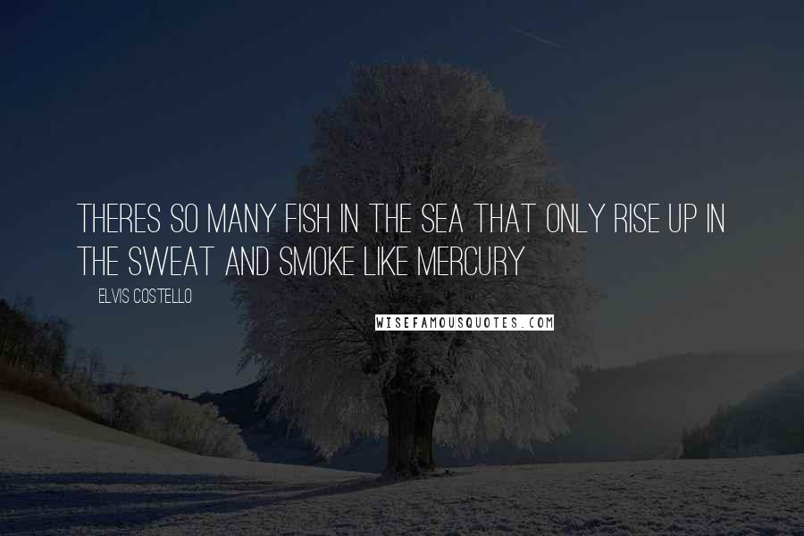 Elvis Costello quotes: Theres so many fish in the sea That only rise up in the sweat and smoke like mercury