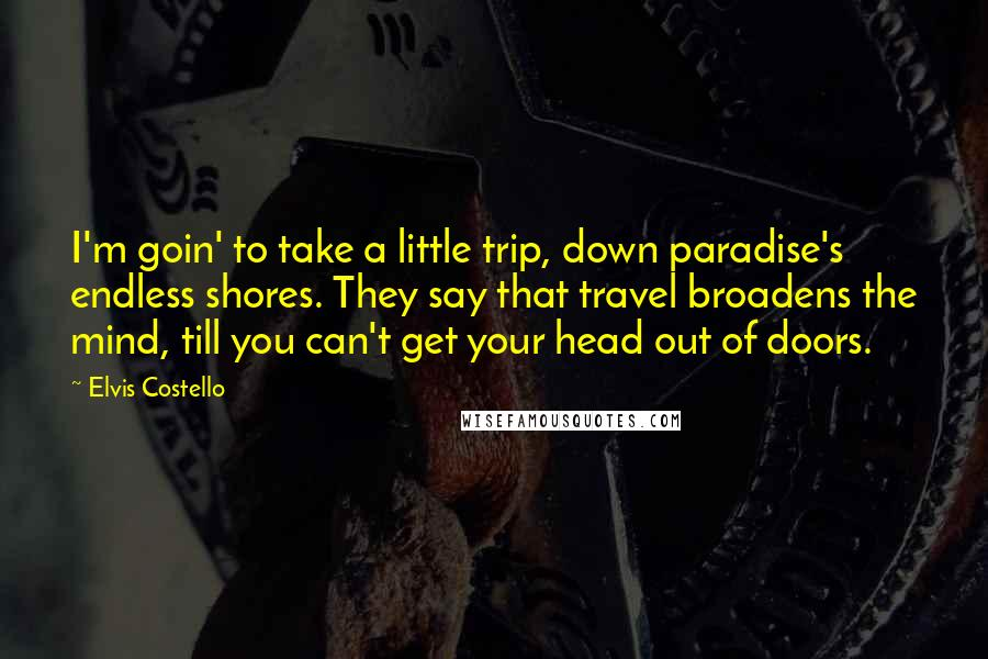 Elvis Costello quotes: I'm goin' to take a little trip, down paradise's endless shores. They say that travel broadens the mind, till you can't get your head out of doors.