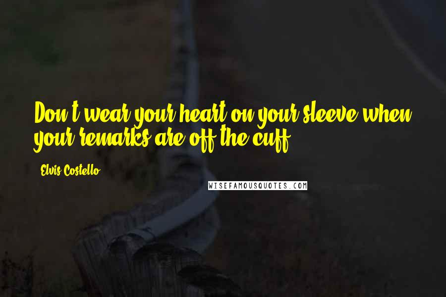 Elvis Costello quotes: Don't wear your heart on your sleeve when your remarks are off the cuff.