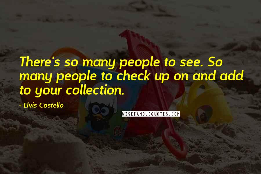 Elvis Costello quotes: There's so many people to see. So many people to check up on and add to your collection.