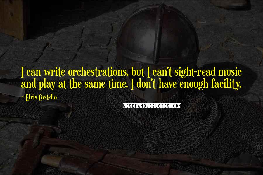 Elvis Costello quotes: I can write orchestrations, but I can't sight-read music and play at the same time. I don't have enough facility.