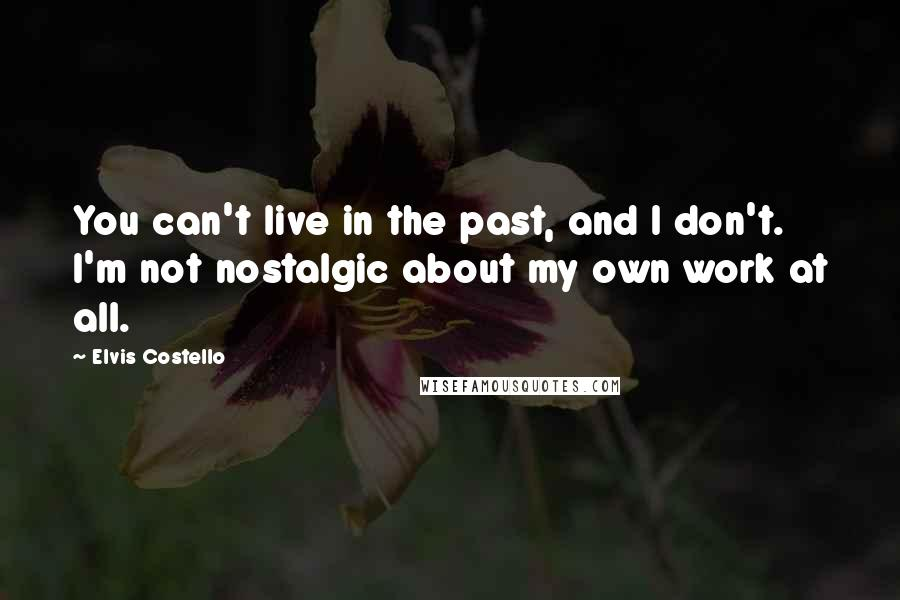 Elvis Costello quotes: You can't live in the past, and I don't. I'm not nostalgic about my own work at all.