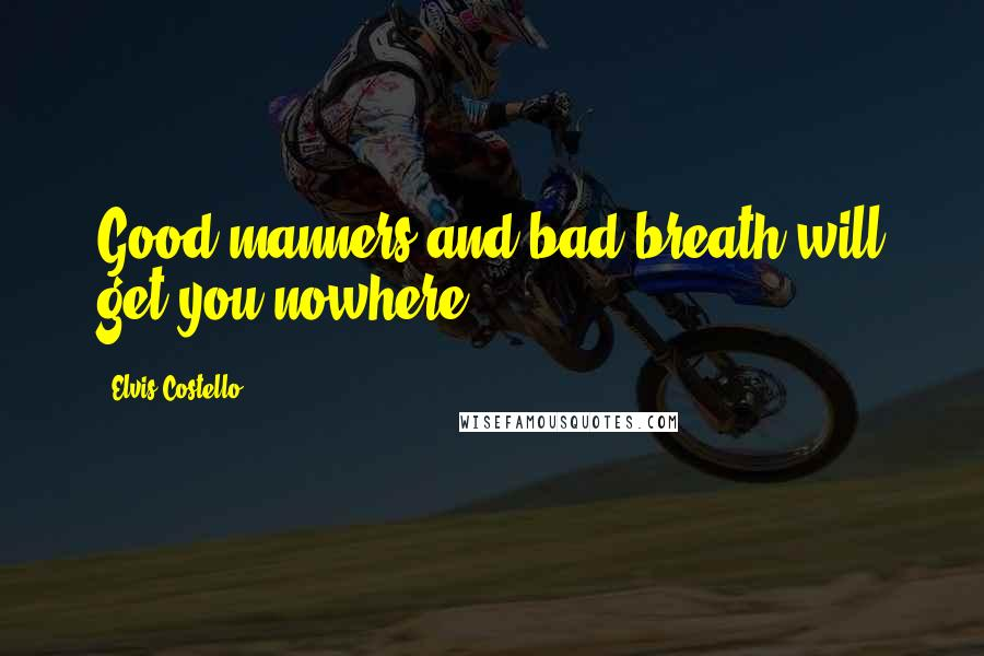 Elvis Costello quotes: Good manners and bad breath will get you nowhere.