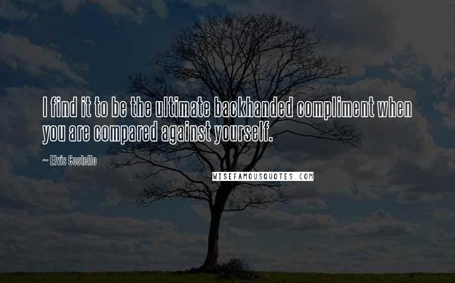 Elvis Costello quotes: I find it to be the ultimate backhanded compliment when you are compared against yourself.
