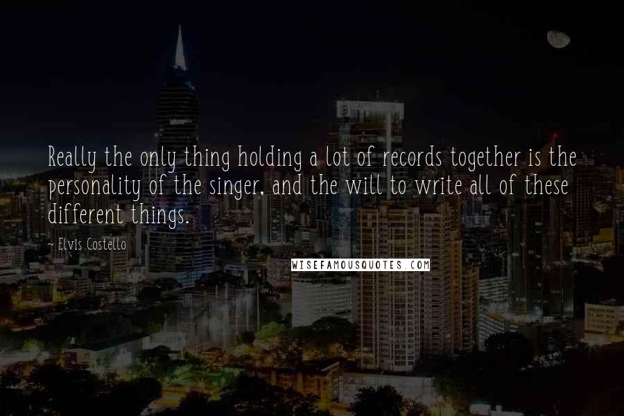 Elvis Costello quotes: Really the only thing holding a lot of records together is the personality of the singer, and the will to write all of these different things.
