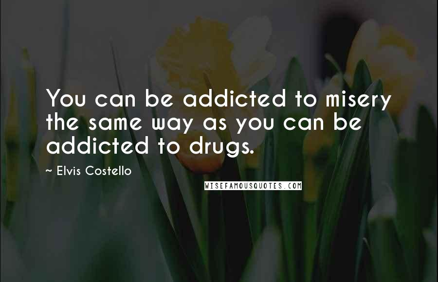 Elvis Costello quotes: You can be addicted to misery the same way as you can be addicted to drugs.