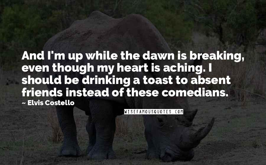 Elvis Costello quotes: And I'm up while the dawn is breaking, even though my heart is aching. I should be drinking a toast to absent friends instead of these comedians.