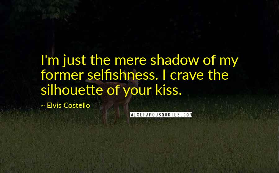 Elvis Costello quotes: I'm just the mere shadow of my former selfishness. I crave the silhouette of your kiss.