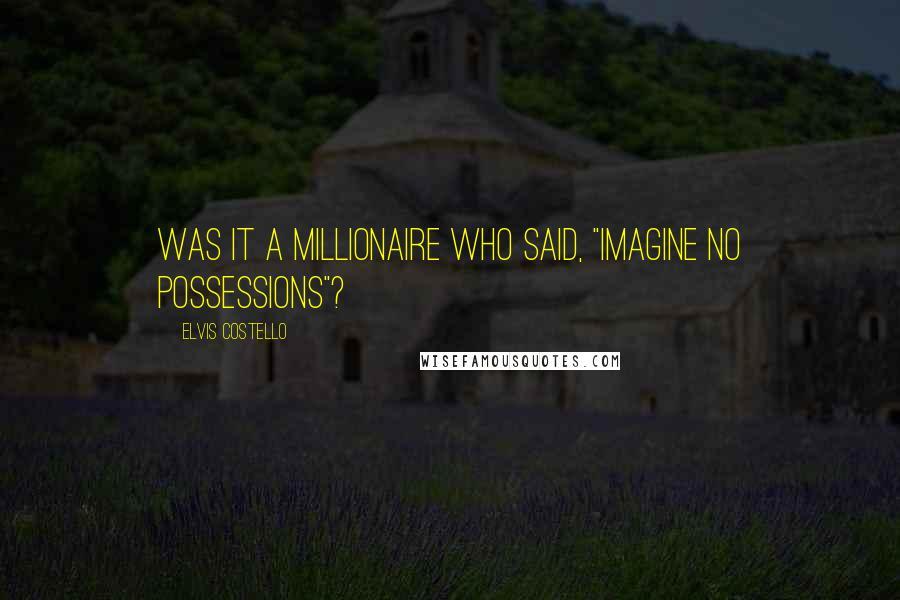 "Elvis Costello quotes: Was it a millionaire who said, ""Imagine no possessions""?"