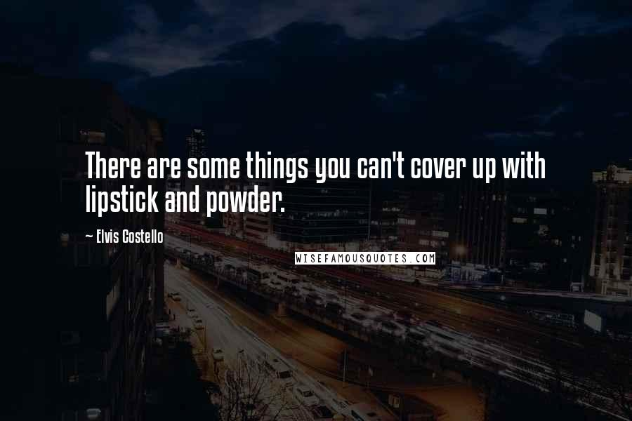Elvis Costello quotes: There are some things you can't cover up with lipstick and powder.
