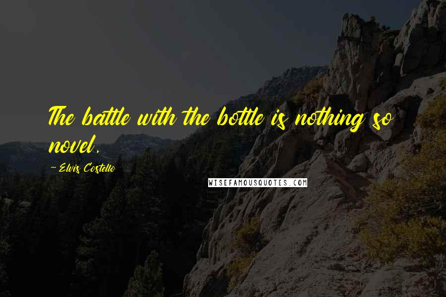 Elvis Costello quotes: The battle with the bottle is nothing so novel.