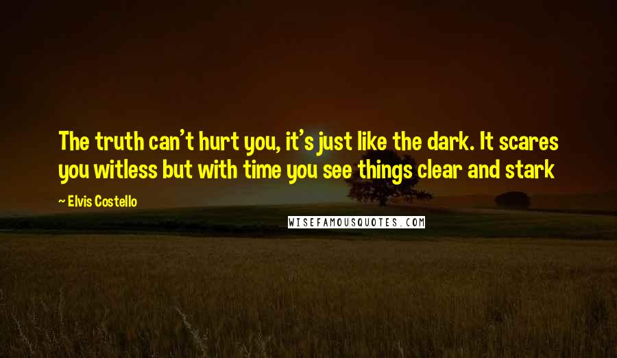 Elvis Costello quotes: The truth can't hurt you, it's just like the dark. It scares you witless but with time you see things clear and stark