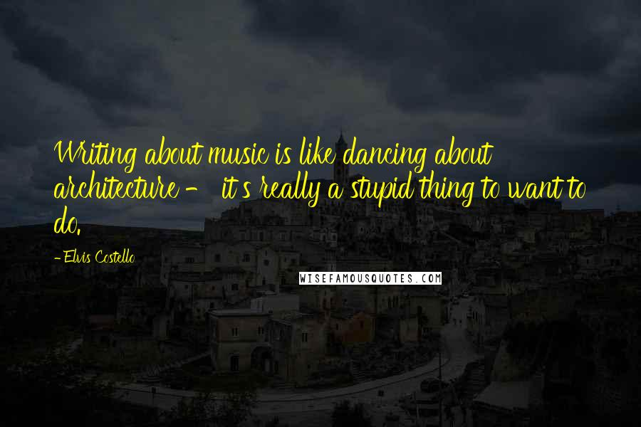 Elvis Costello quotes: Writing about music is like dancing about architecture - it's really a stupid thing to want to do.