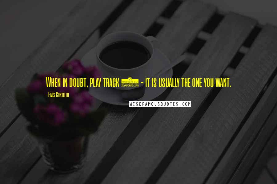 Elvis Costello quotes: When in doubt, play track 4 - it is usually the one you want.